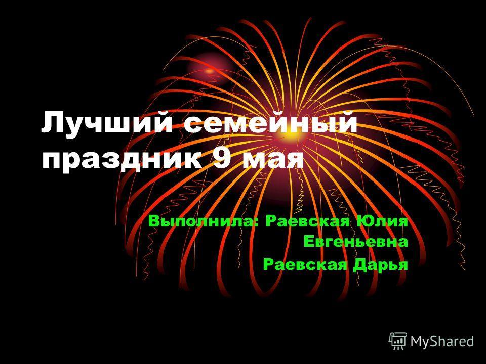 Лучший семейный праздник 9 мая Выполнила: Раевская Юлия Евгеньевна Раевская Дарья