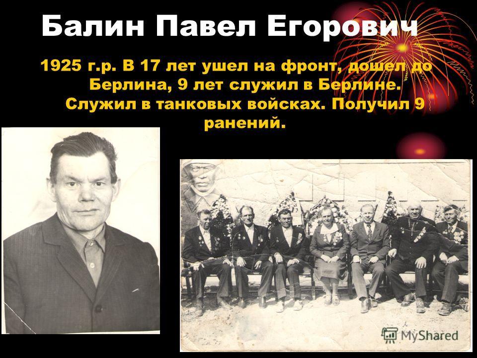 Балин Павел Егорович 1925 г.р. В 17 лет ушел на фронт, дошел до Берлина, 9 лет служил в Берлине. Служил в танковых войсках. Получил 9 ранений.