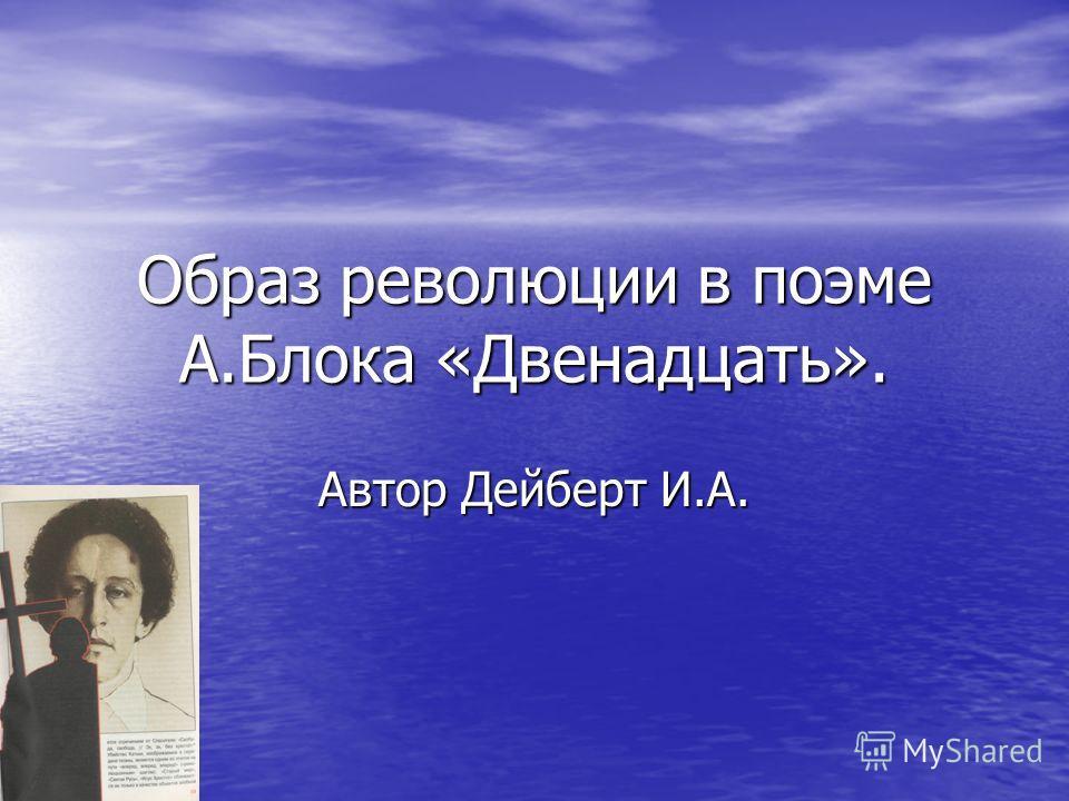 Образ революции в поэме А.Блока «Двенадцать». Автор Дейберт И.А.