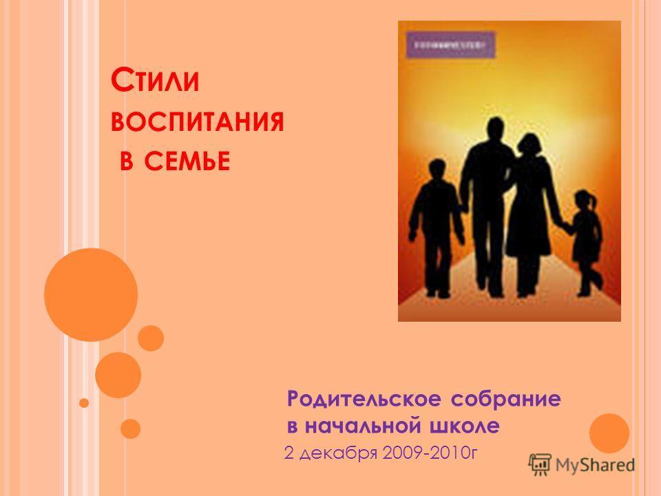 С ТИЛИ ВОСПИТАНИЯ В СЕМЬЕ Родительское собрание в начальной школе 2 декабря 2009-2010г