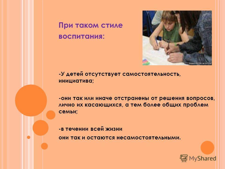 При таком стиле воспитания: -У детей отсутствует самостоятельность, инициатива; -они так или иначе отстранены от решения вопросов, лично их касающихся, а тем более общих проблем семьи; -в течении всей жизни они так и остаются несамостоятельными.