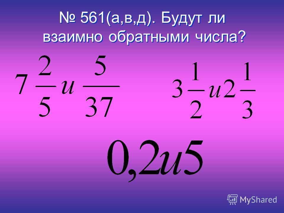 561(а,в,д). Будут ли взаимно обратными числа? 561(а,в,д). Будут ли взаимно обратными числа?