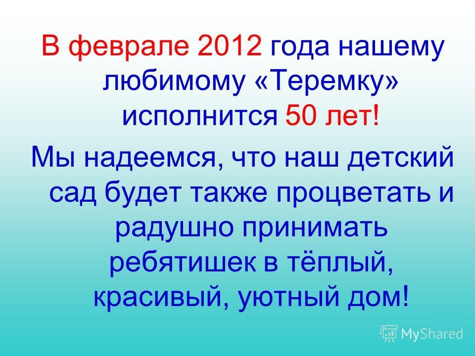 В феврале 2012 года нашему любимому «Теремку» исполнится 50 лет! Мы надеемся, что наш детский сад будет также процветать и радушно принимать ребятишек в тёплый, красивый, уютный дом!