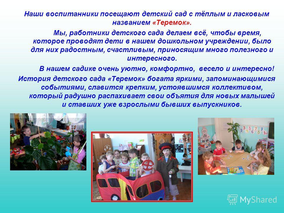 Наши воспитанники посещают детский сад с тёплым и ласковым названием «Теремок». Мы, работники детского сада делаем всё, чтобы время, которое проводят дети в нашем дошкольном учреждении, было для них радостным, счастливым, приносящим много полезного и