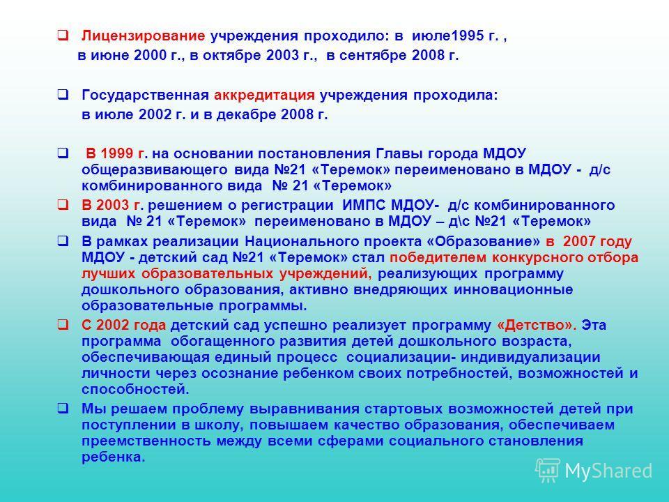 Лицензирование учреждения проходило: в июле1995 г., в июне 2000 г., в октябре 2003 г., в сентябре 2008 г. Государственная аккредитация учреждения проходила: в июле 2002 г. и в декабре 2008 г. В 1999 г. на основании постановления Главы города МДОУ общ
