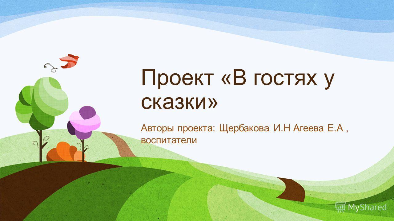 Проект «В гостях у сказки» Авторы проекта: Щербакова И.Н Агеева Е.А, воспитатели