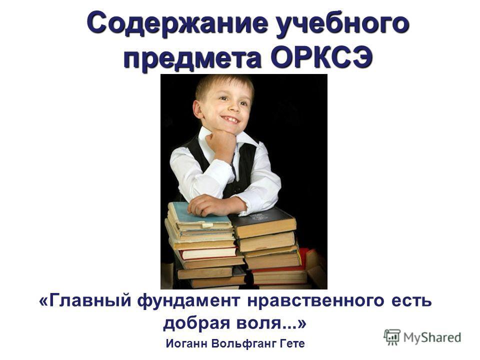 Содержание учебного предмета ОРКСЭ «Главный фундамент нравственного есть добрая воля...» Иоганн Вольфганг Гете