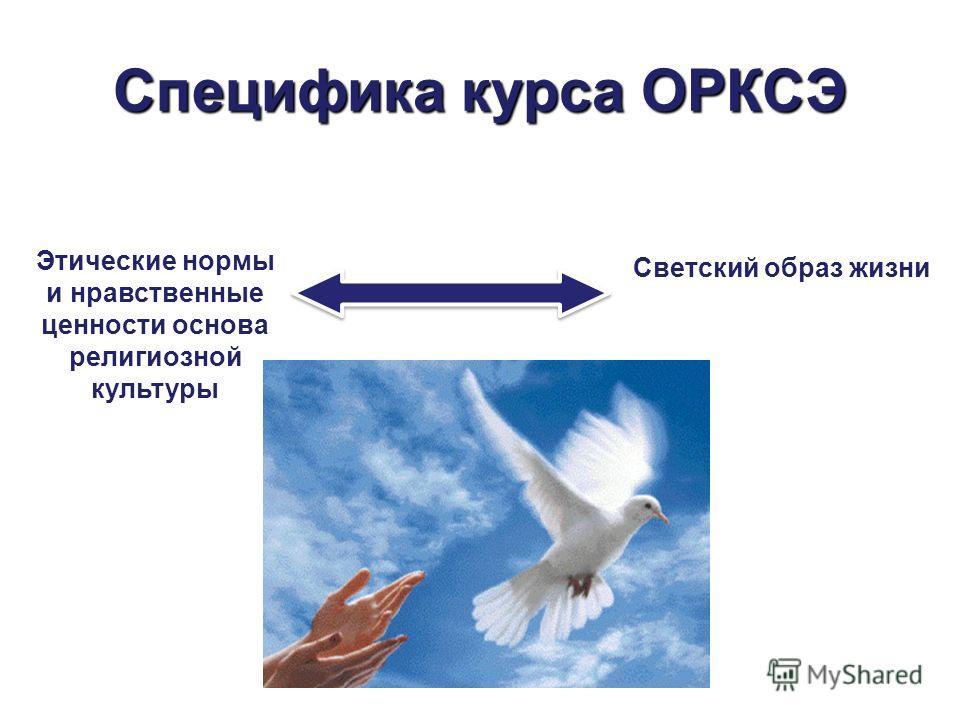 Специфика курса ОРКСЭ Этические нормы и нравственные ценности основа религиозной культуры Светский образ жизни