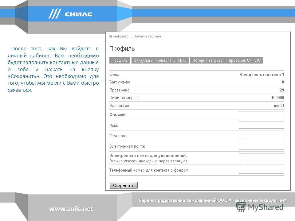 Сервис предоставляется компанией ООО «Пенсионные технологии» www.snils.net После того, как Вы войдете в личный кабинет, Вам необходимо будет заполнить контактные данные о себе и нажать на кнопку «Сохранить». Это необходимо для того, чтобы мы могли с