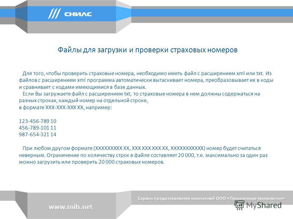 Сервис предоставляется компанией ООО «Пенсионные технологии» www.snils.net Для того, чтобы проверить страховые номера, необходимо иметь файл с расширением xml или txt. Из файлов с расширением xml программа автоматически вытаскивает номера, преобразов