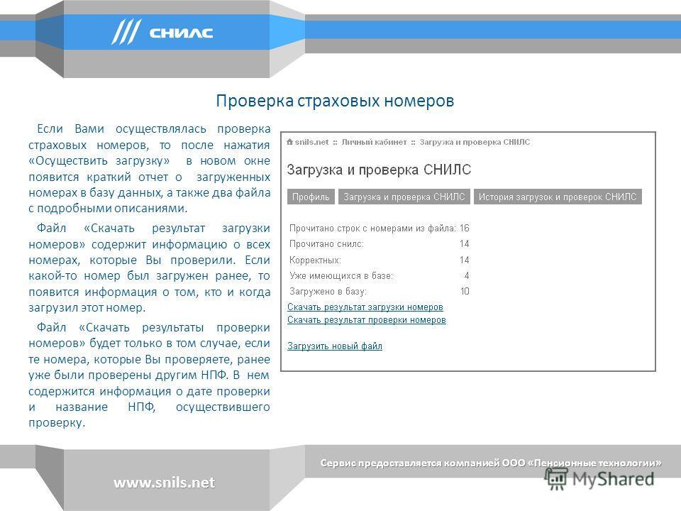 Сервис предоставляется компанией ООО «Пенсионные технологии» www.snils.net Если Вами осуществлялась проверка страховых номеров, то после нажатия «Осуществить загрузку» в новом окне появится краткий отчет о загруженных номерах в базу данных, а также д