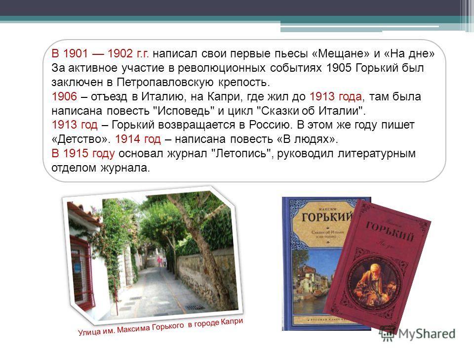 В 1901 1902 г.г. написал свои первые пьесы «Мещане» и «На дне» За активное участие в революционных событиях 1905 Горький был заключен в Петропавловскую крепость. 1906 – отъезд в Италию, на Капри, где жил до 1913 года, там была написана повесть