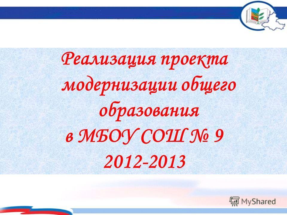 Реализация проекта модернизации общего образования в МБОУ СОШ 9 2012-2013