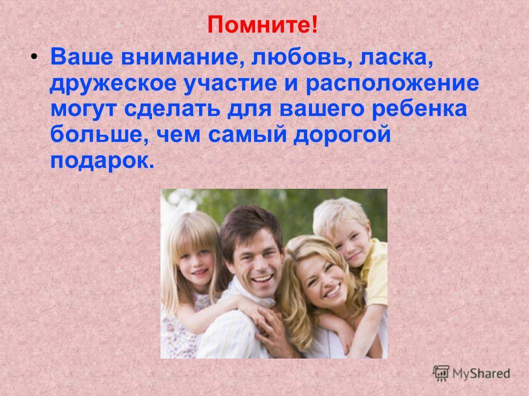 Помните! Ваше внимание, любовь, ласка, дружеское участие и расположение могут сделать для вашего ребенка больше, чем самый дорогой подарок.