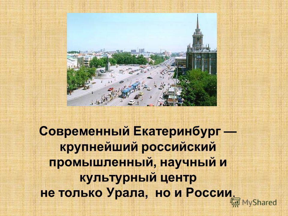 Современный Екатеринбург крупнейший российский промышленный, научный и культурный центр не только Урала, но и России.