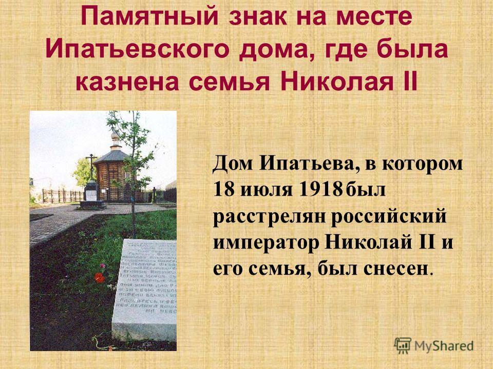 Памятный знак на месте Ипатьевского дома, где была казнена семья Николая II Дом Ипатьева, в котором 18 июля 1918 был расстрелян российский император Николай II и его семья, был снесен.