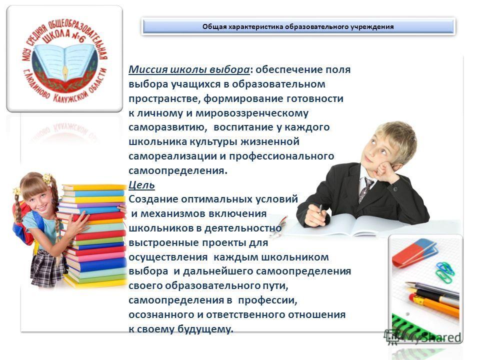Общая характеристика образовательного учреждения Миссия школы выбора: обеспечение поля выбора учащихся в образовательном пространстве, формирование готовности к личному и мировоззренческому саморазвитию, воспитание у каждого школьника культуры жизнен
