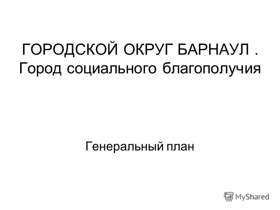 ГОРОДСКОЙ ОКРУГ БАРНАУЛ. Город социального благополучия Генеральный план