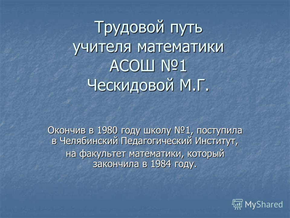 Трудовой путь учителя математики АСОШ 1 Ческидовой М.Г. Окончив в 1980 году школу 1, поступила в Челябинский Педагогический Институт, на факультет математики, который закончила в 1984 году.