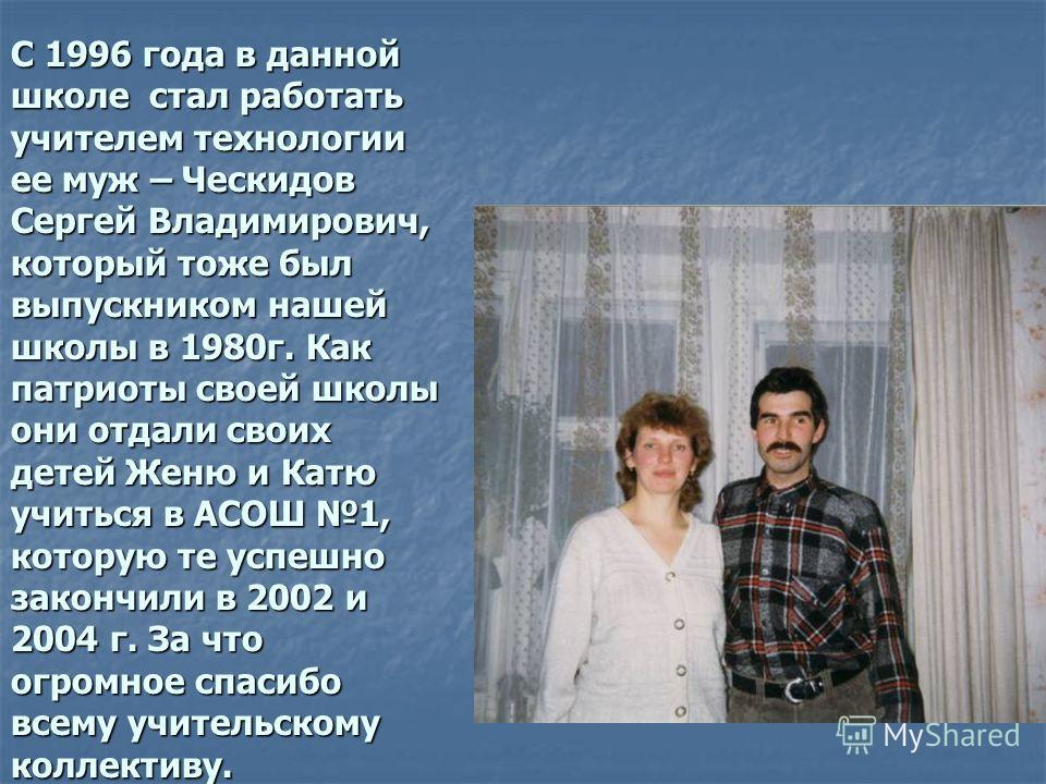 С 1996 года в данной школе стал работать учителем технологии ее муж – Ческидов Сергей Владимирович, который тоже был выпускником нашей школы в 1980г. Как патриоты своей школы они отдали своих детей Женю и Катю учиться в АСОШ 1, которую те успешно зак