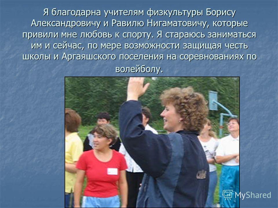 Я благодарна учителям физкультуры Борису Александровичу и Равилю Нигаматовичу, которые привили мне любовь к спорту. Я стараюсь заниматься им и сейчас, по мере возможности защищая честь школы и Аргаяшского поселения на соревнованиях по волейболу.