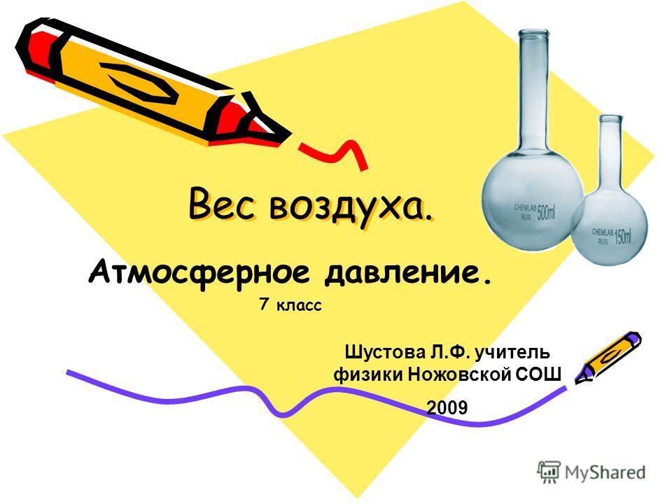 Вес воздуха. Атмосферное давление. 7 класс Шустова Л.Ф. учитель физики Ножовской СОШ 2009