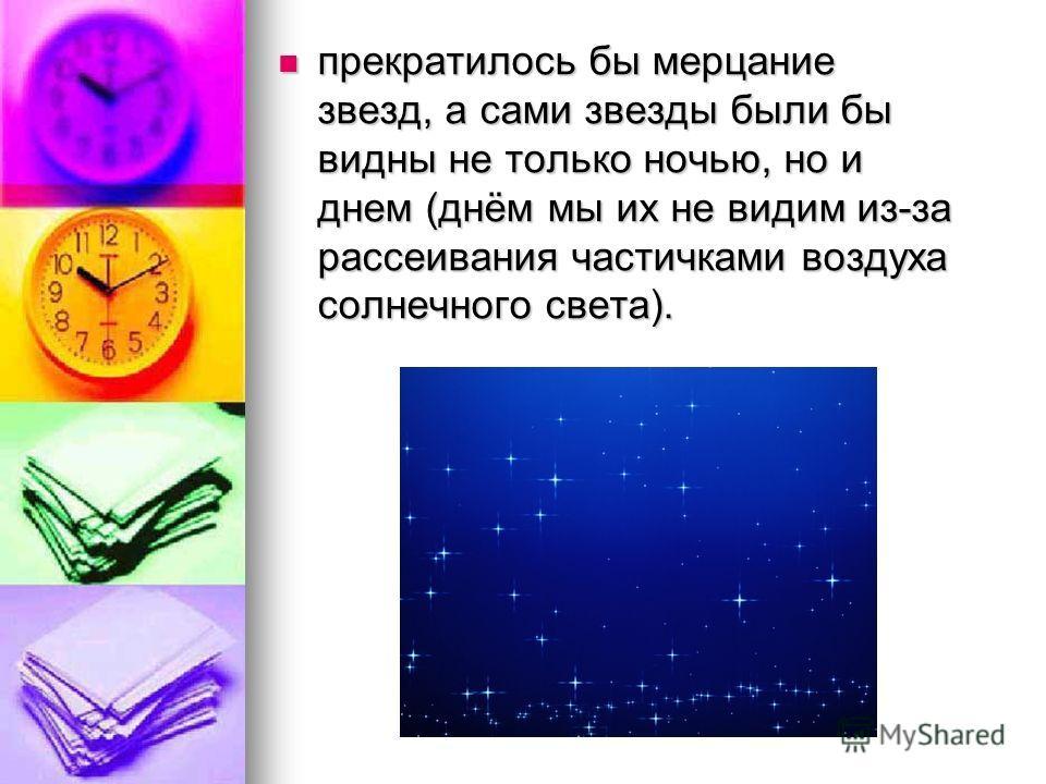 прекратилось бы мерцание звезд, а сами звезды были бы видны не только ночью, но и днем (днём мы их не видим из-за рассеивания частичками воздуха солнечного света). прекратилось бы мерцание звезд, а сами звезды были бы видны не только ночью, но и днем