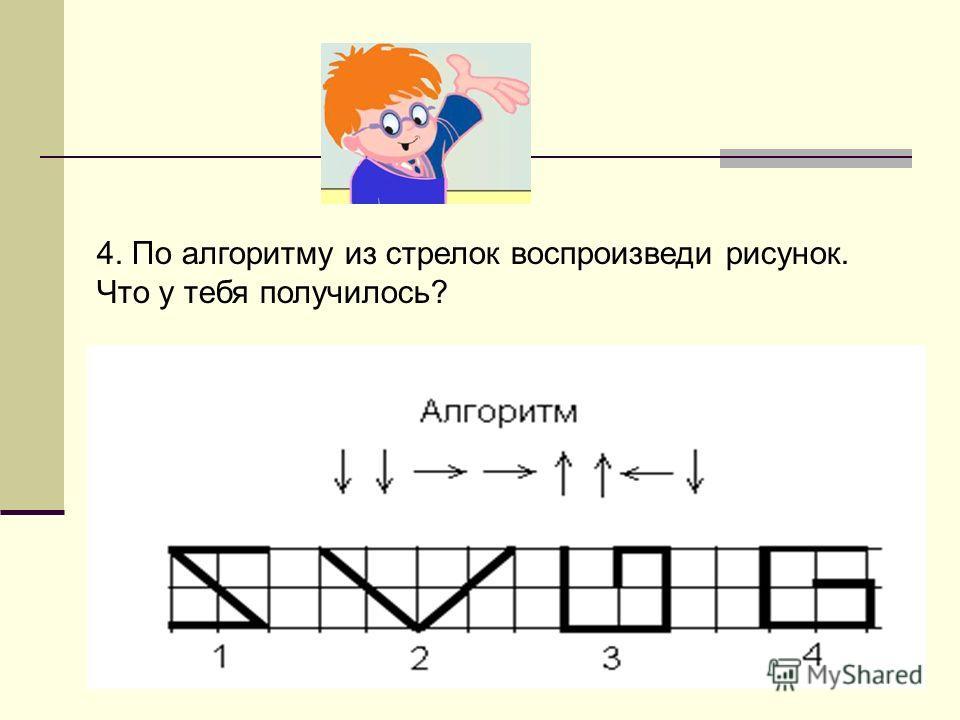 4. По алгоритму из стрелок воспроизведи рисунок. Что у тебя получилось?