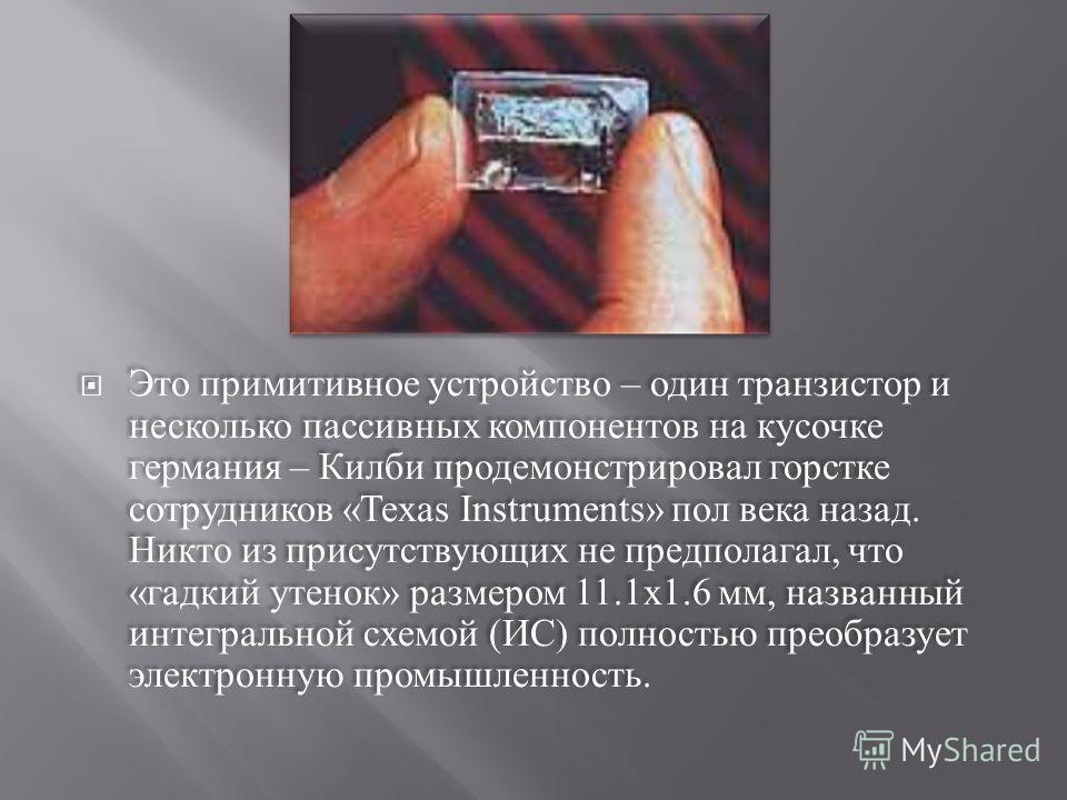 Это примитивное устройство – один транзистор и несколько пассивных компонентов на кусочке германия – Килби продемонстрировал горстке сотрудников «Texas Instruments» пол века назад. Никто из присутствующих не предполагал, что « гадкий утенок » размеро