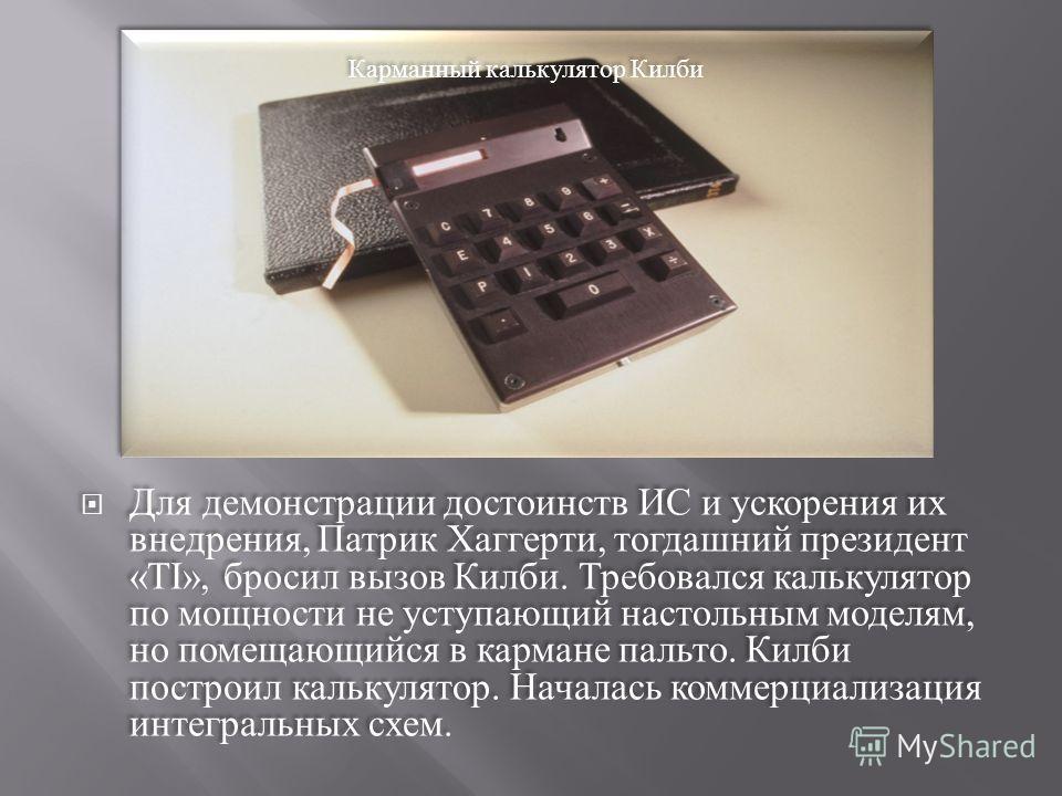 Для демонстрации достоинств ИС и ускорения их внедрения, Патрик Хаггерти, тогдашний президент «TI», бросил вызов Килби. Требовался калькулятор по мощности не уступающий настольным моделям, но помещающийся в кармане пальто. Килби построил калькулятор.