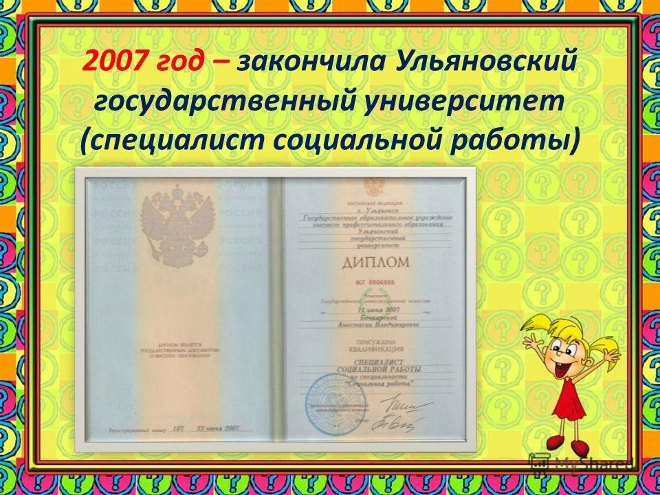 2007 год – закончила Ульяновский государственный университет (специалист социальной работы)