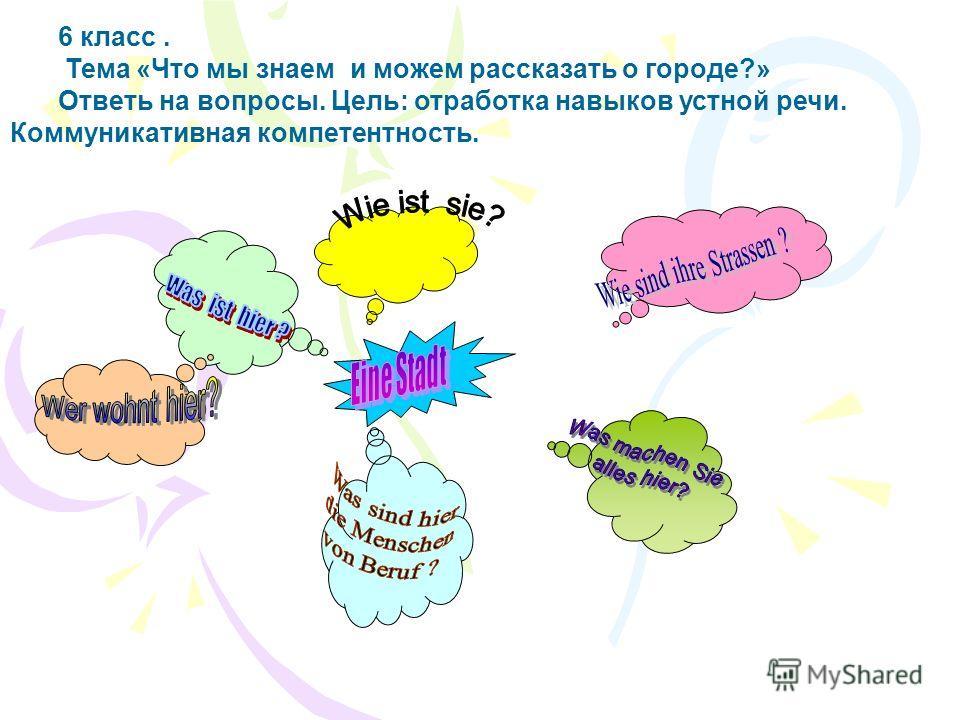 6 класс. Тема «Что мы знаем и можем рассказать о городе?» Ответь на вопросы. Цель: отработка навыков устной речи. Коммуникативная компетентность.