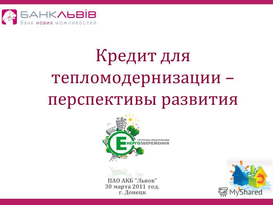 Кредит для тепломодернизации – перспективы развития ПАО АКБ Львов 30 марта 2011 год. г. Донецк