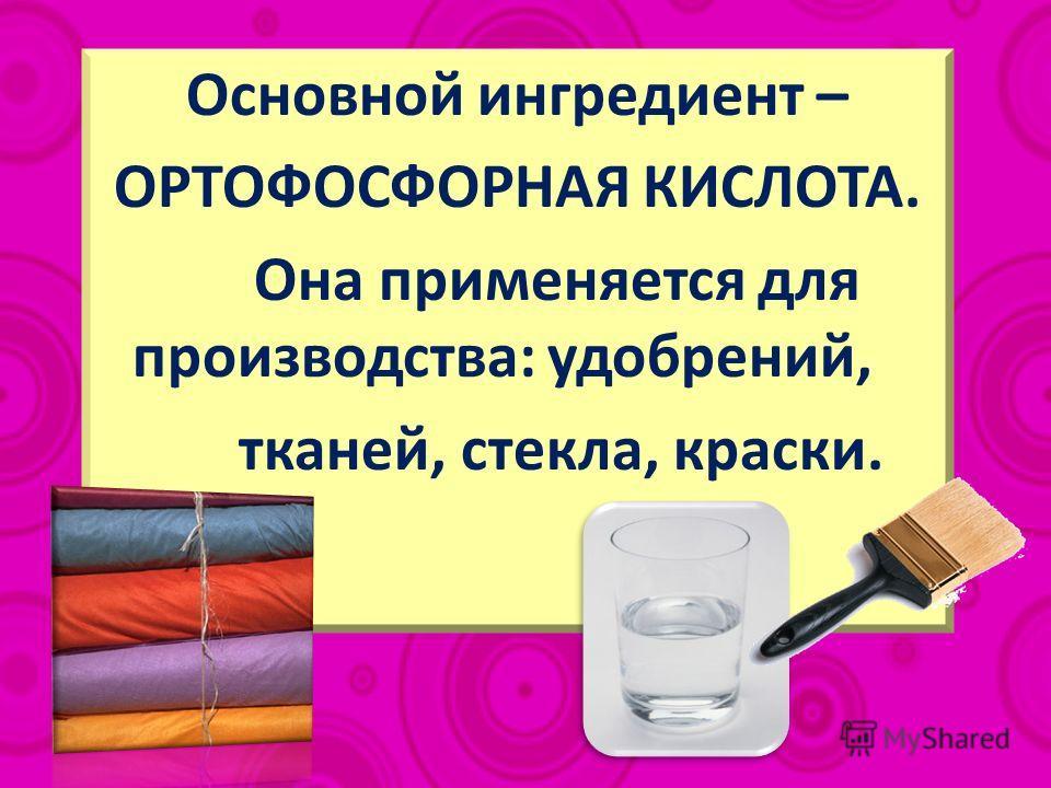 Основной ингредиент – ОРТОФОСФОРНАЯ КИСЛОТА. Она применяется для производства: удобрений, тканей, стекла, краски.