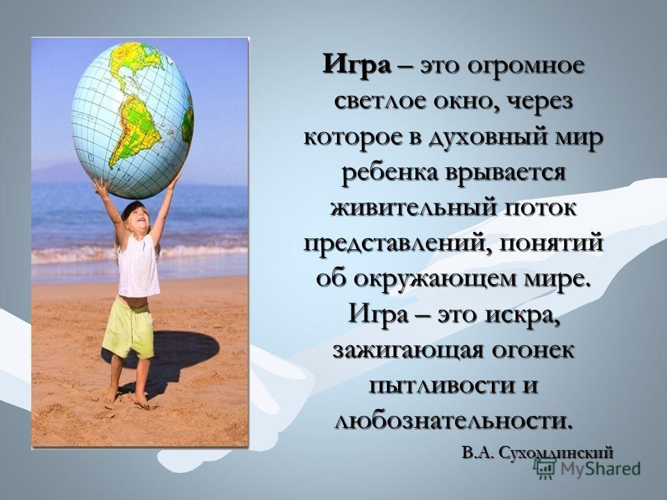 Игра – это огромное светлое окно, через которое в духовный мир ребенка врывается живительный поток представлений, понятий об окружающем мире. Игра – это искра, зажигающая огонек пытливости и любознательности. В.А. Сухомлинский