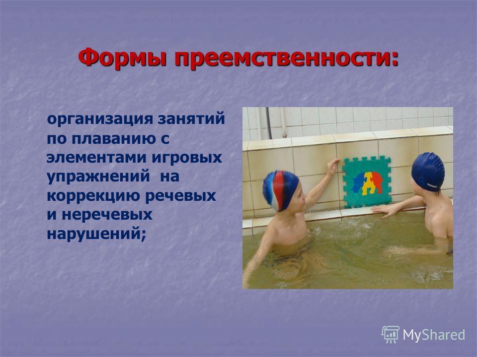 Формы преемственности: организация занятий по плаванию с элементами игровых упражнений на коррекцию речевых и неречевых нарушений;