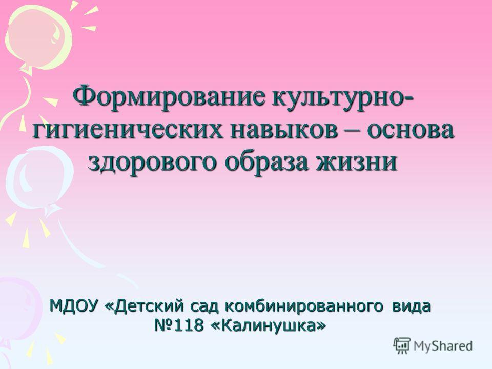 Формирование культурно- гигиенических навыков – основа здорового образа жизни МДОУ «Детский сад комбинированного вида 118 «Калинушка»