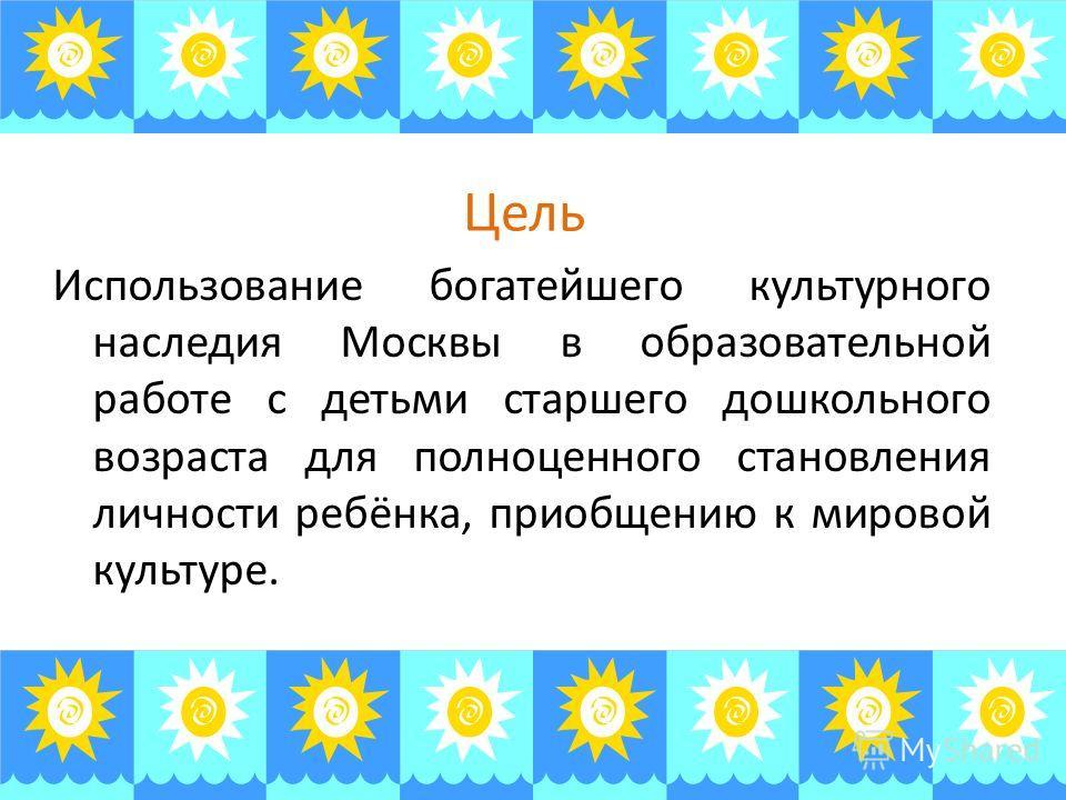 Цель Использование богатейшего культурного наследия Москвы в образовательной работе с детьми старшего дошкольного возраста для полноценного становления личности ребёнка, приобщению к мировой культуре.