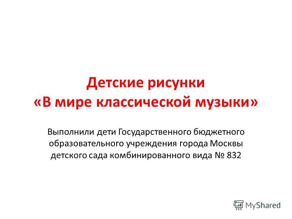 Детские рисунки «В мире классической музыки» Выполнили дети Государственного бюджетного образовательного учреждения города Москвы детского сада комбинированного вида 832