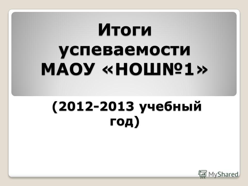 Итоги успеваемости МАОУ «НОШ1» (2012-2013 учебный год)