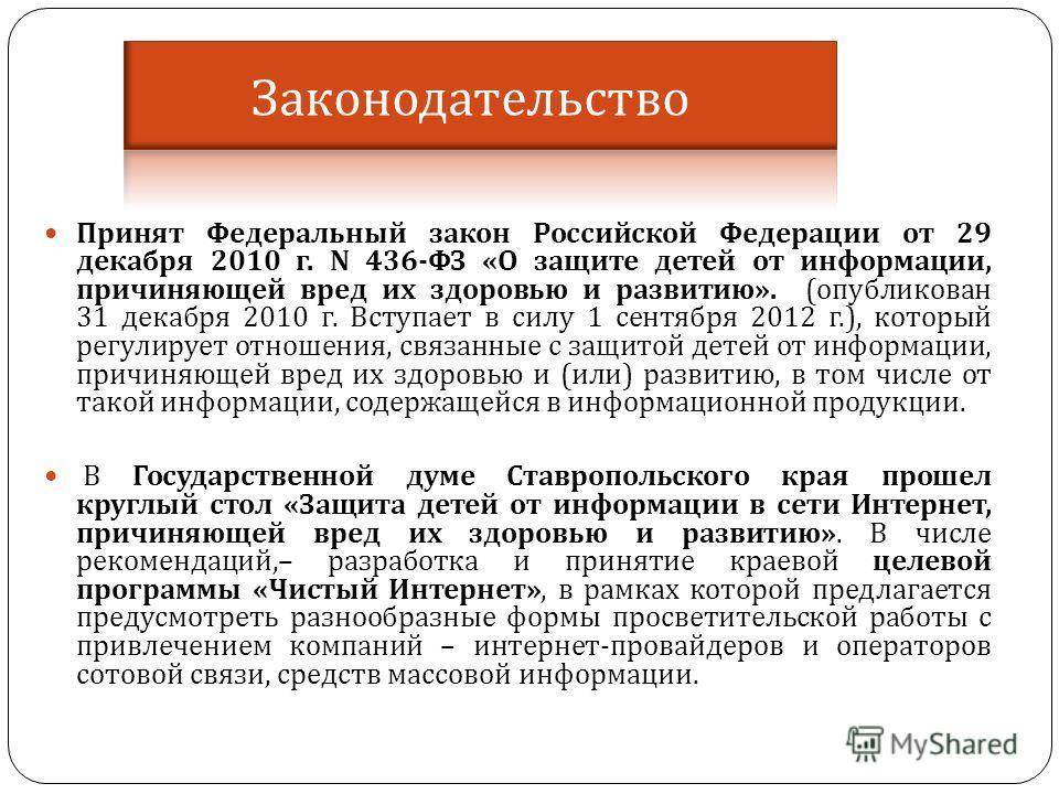 Принят Федеральный закон Российской Федерации от 29 декабря 2010 г. N 436- ФЗ « О защите детей от информации, причиняющей вред их здоровью и развитию ». ( опубликован 31 декабря 2010 г. Вступает в силу 1 сентября 2012 г.), который регулирует отношени