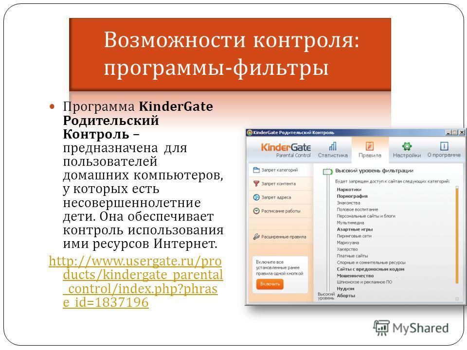 Программа KinderGate Родительский Контроль – предназначена для пользователей домашних компьютеров, у которых есть несовершеннолетние дети. Она обеспечивает контроль использования ими ресурсов Интернет. http://www.usergate.ru/pro ducts/kindergate_pare
