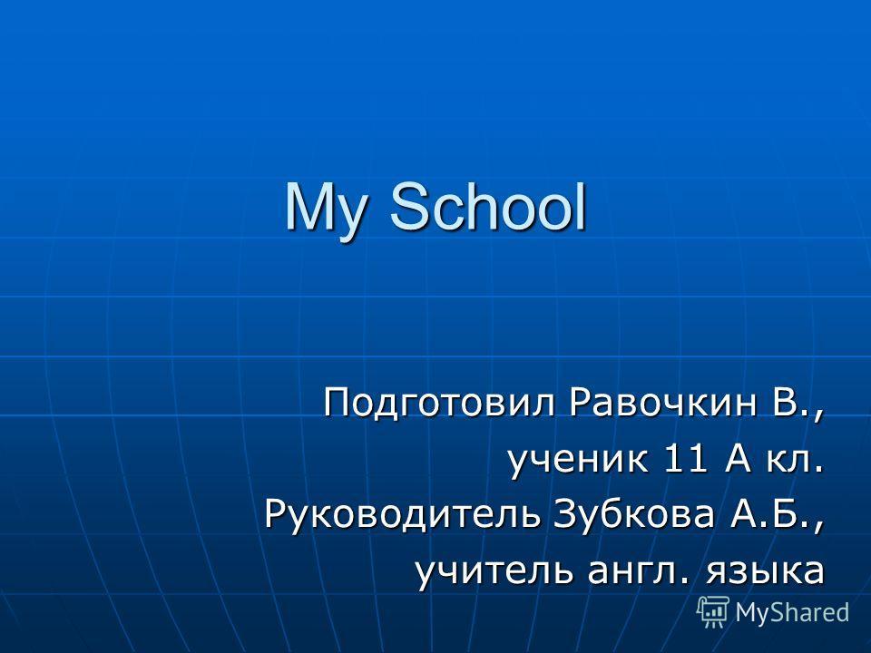 My School Подготовил Равочкин В., ученик 11 А кл. Руководитель Зубкова А.Б., учитель англ. языка