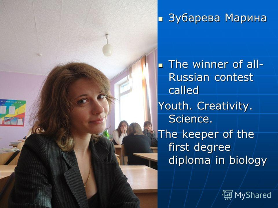 Зубарева Марина Зубарева Марина The winner of all- Russian contest called The winner of all- Russian contest called Youth. Creativity. Science. The keeper of the first degree diploma in biology