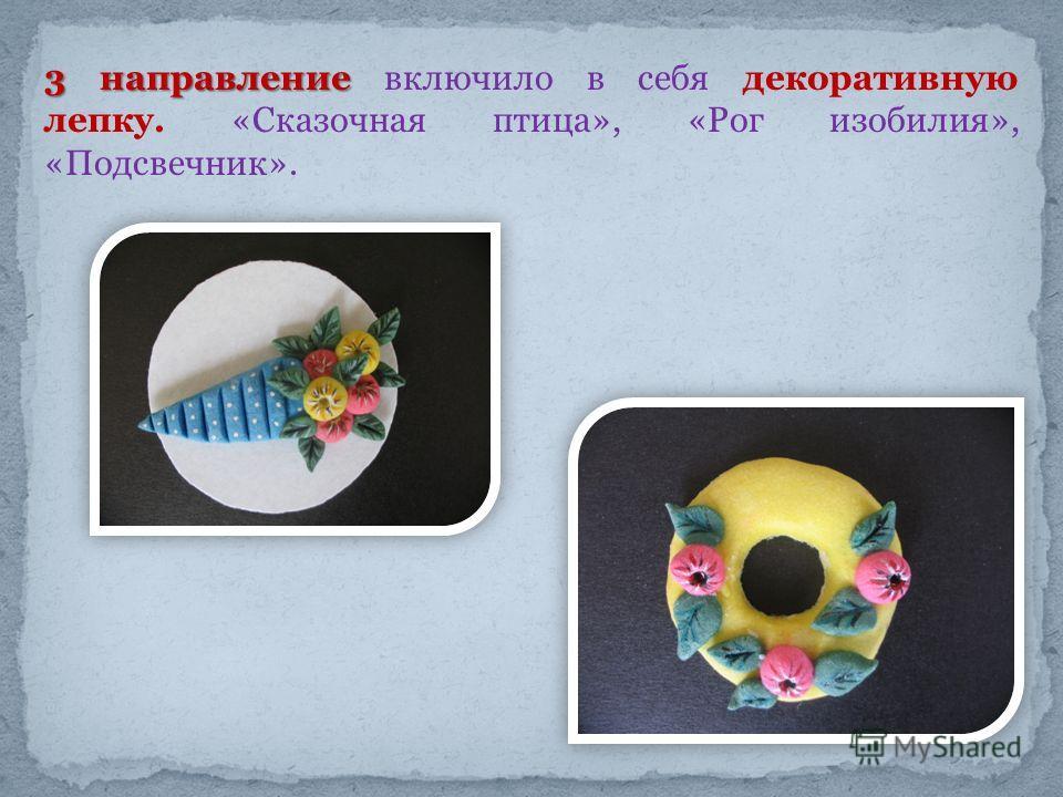 3 направление 3 направление включило в себя декоративную лепку. «Сказочная птица», «Рог изобилия», «Подсвечник».