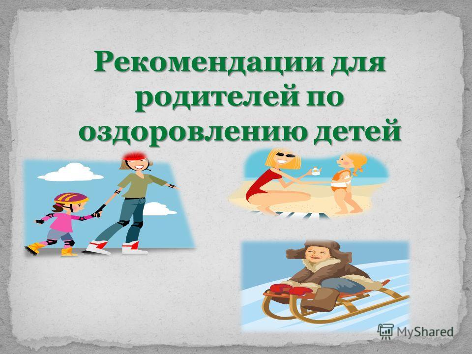 Рекомендации для родителей по оздоровлению детей