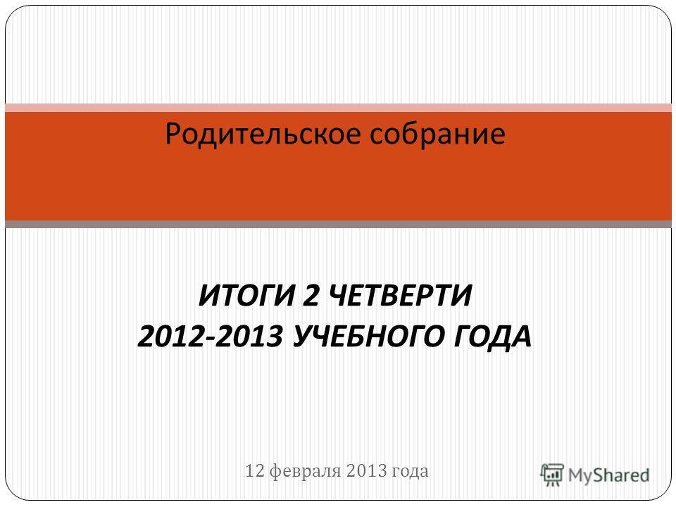 12 февраля 2013 года Родительское собрание ИТОГИ 2 ЧЕТВЕРТИ 2012-2013 УЧЕБНОГО ГОДА