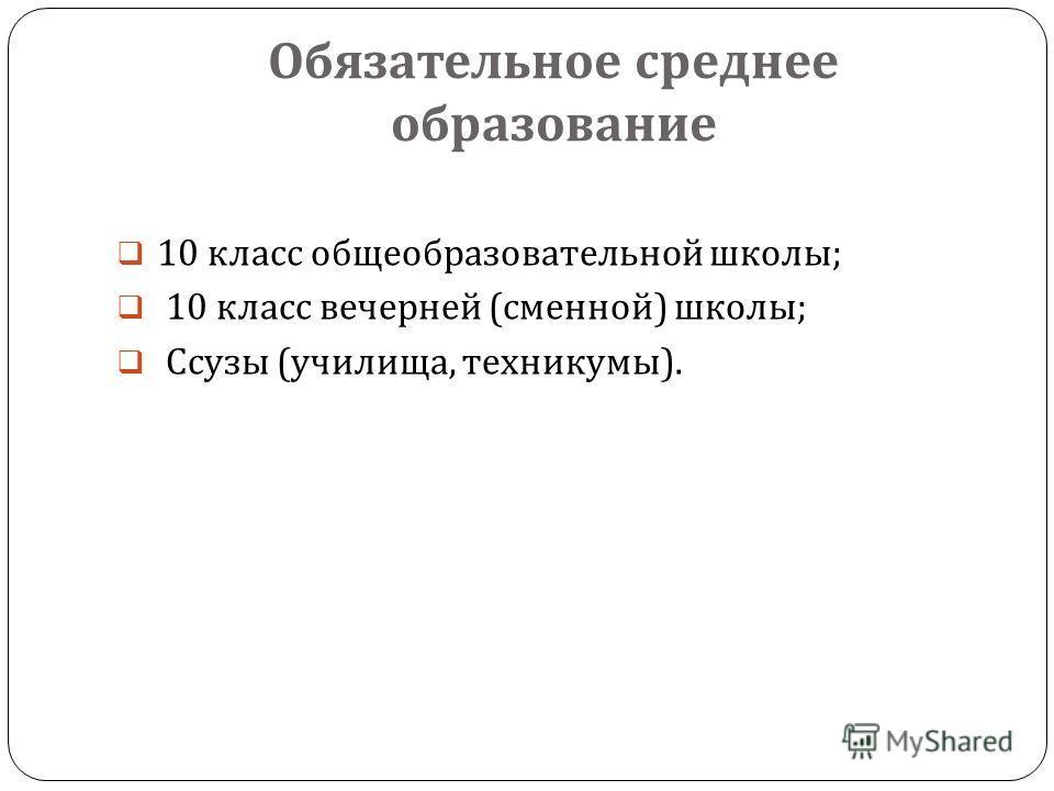 Обязательное среднее образование 10 класс общеобразовательной школы ; 10 класс вечерней ( сменной ) школы ; Ссузы ( училища, техникумы ).