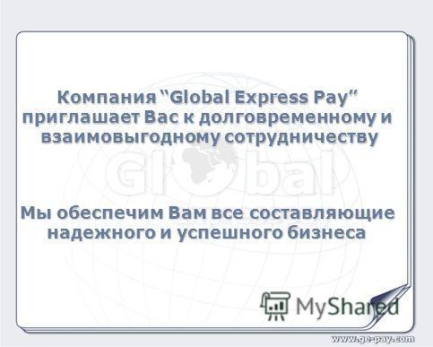 Компания Global Express Pay приглашает Вас к долговременному и взаимовыгодному сотрудничеству Мы обеспечим Вам все составляющие надежного и успешного бизнеса