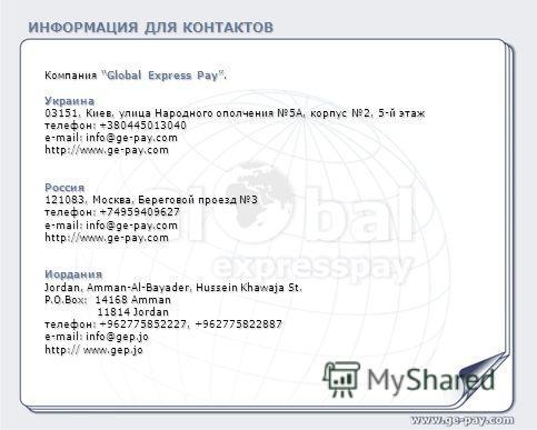 ИНФОРМАЦИЯ ДЛЯ КОНТАКТОВ Компания Global Express Pay. Украина 03151, Киев, улица Народного ополчения 5А, корпус 2, 5-й этаж телефон: +380445013040 e-mail: info@ge-pay.com http://www.ge-pay.comРоссия 121083, Москва, Береговой проезд 3 телефон:+7495940